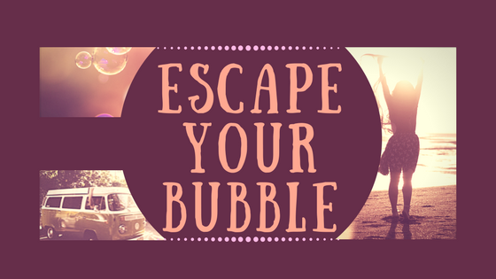 ESCAPE YOUR BUBBLE